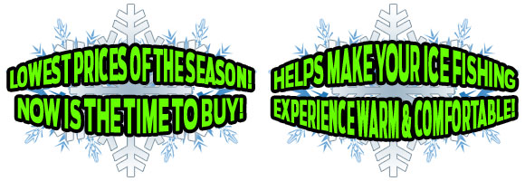 LOWEST PRICES OF THE SEASON! NOW IS THE TIME TO BUY! HELPS MAKE YOUR ICE FISHING EXPERIENCE WARM & COMFORTABLE